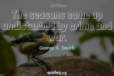 Photo Quote of The seasons come up undisturbed by crime and war.