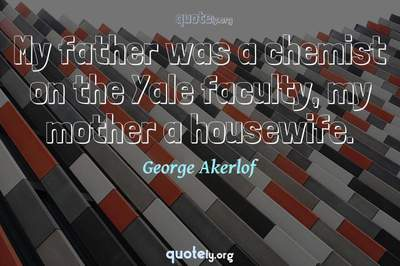 Photo Quote of My father was a chemist on the Yale faculty, my mother a housewife.