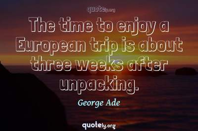 Photo Quote of The time to enjoy a European trip is about three weeks after unpacking.