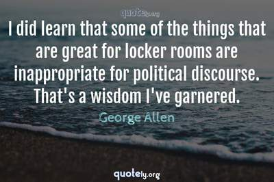 Photo Quote of I did learn that some of the things that are great for locker rooms are inappropriate for political discourse. That's a wisdom I've garnered.