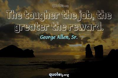 Photo Quote of The tougher the job, the greater the reward.