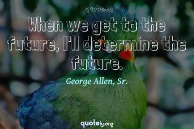 Photo Quote of When we get to the future, I'll determine the future.