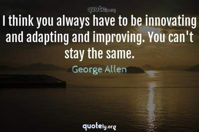 Photo Quote of I think you always have to be innovating and adapting and improving. You can't stay the same.