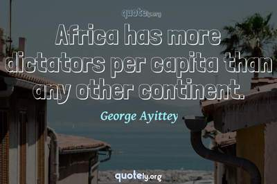 Photo Quote of Africa has more dictators per capita than any other continent.