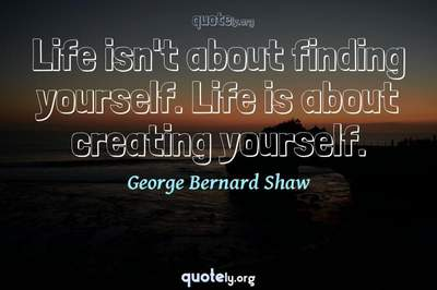 Photo Quote of Life isn't about finding yourself. Life is about creating yourself.