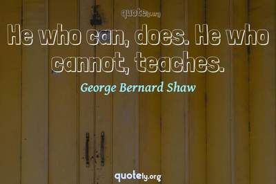 Photo Quote of He who can, does. He who cannot, teaches.