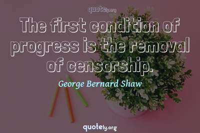 Photo Quote of The first condition of progress is the removal of censorship.