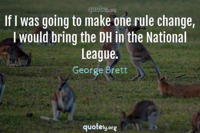 Photo Quote of If I was going to make one rule change, I would bring the DH in the National League.