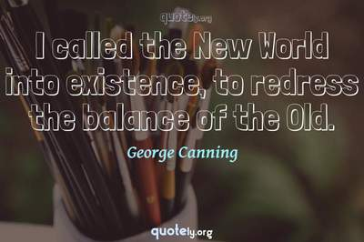 Photo Quote of I called the New World into existence, to redress the balance of the Old.