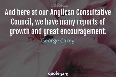 Photo Quote of And here at our Anglican Consultative Council, we have many reports of growth and great encouragement.