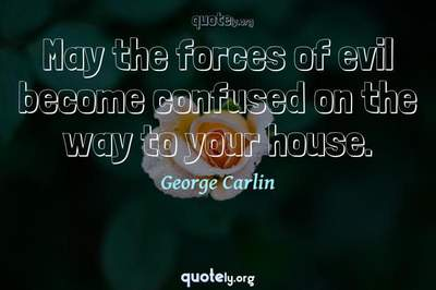 Photo Quote of May the forces of evil become confused on the way to your house.