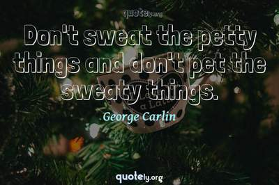 Photo Quote of Don't sweat the petty things and don't pet the sweaty things.