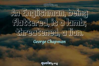 Photo Quote of An Englishman, being flattered, is a lamb; threatened, a lion.