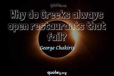 Photo Quote of Why do Greeks always open restaurants that fail?
