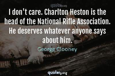 Photo Quote of I don't care. Charlton Heston is the head of the National Rifle Association. He deserves whatever anyone says about him.