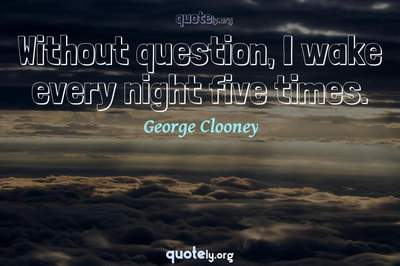 Photo Quote of Without question, I wake every night five times.