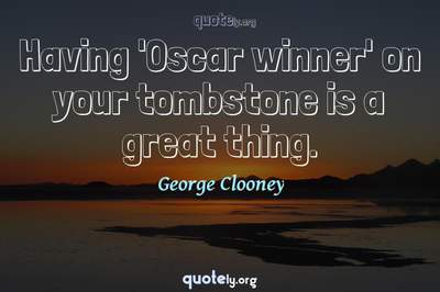 Photo Quote of Having 'Oscar winner' on your tombstone is a great thing.