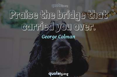 Photo Quote of Praise the bridge that carried you over.