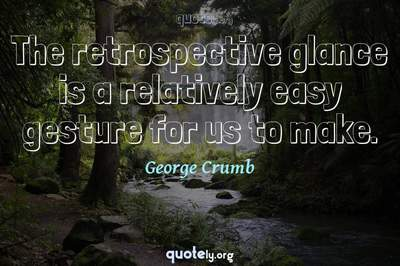 Photo Quote of The retrospective glance is a relatively easy gesture for us to make.