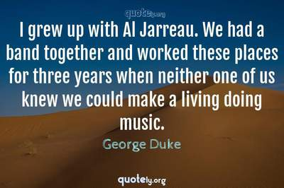 Photo Quote of I grew up with Al Jarreau. We had a band together and worked these places for three years when neither one of us knew we could make a living doing music.