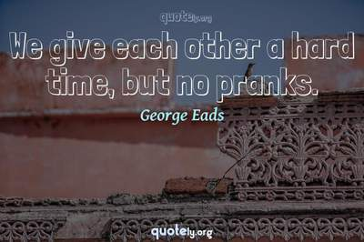 Photo Quote of We give each other a hard time, but no pranks.