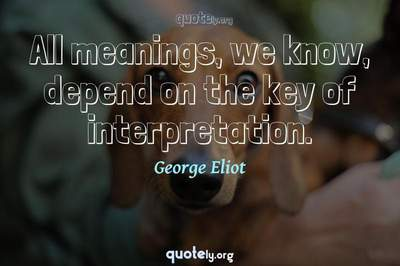 Photo Quote of All meanings, we know, depend on the key of interpretation.
