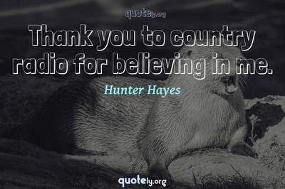 Photo Quote of Thank you to country radio for believing in me.