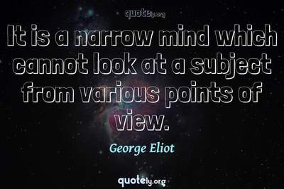 Photo Quote of It is a narrow mind which cannot look at a subject from various points of view.