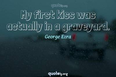 Photo Quote of My first kiss was actually in a graveyard.