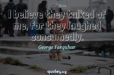 Photo Quote of I believe they talked of me, for they laughed consumedly.