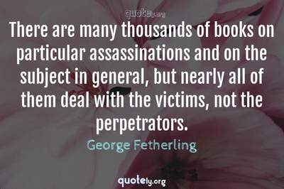 Photo Quote of There are many thousands of books on particular assassinations and on the subject in general, but nearly all of them deal with the victims, not the perpetrators.