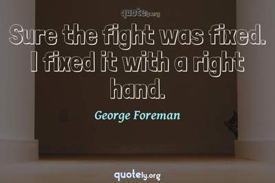 Photo Quote of Sure the fight was fixed. I fixed it with a right hand.