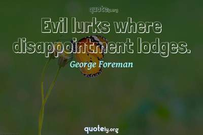 Photo Quote of Evil lurks where disappointment lodges.
