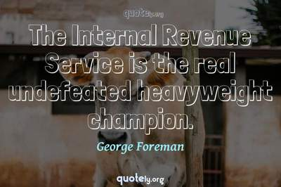 Photo Quote of The Internal Revenue Service is the real undefeated heavyweight champion.