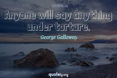Photo Quote of Anyone will say anything under torture.