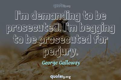 Photo Quote of I'm demanding to be prosecuted. I'm begging to be prosecuted for perjury.