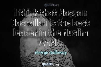 Photo Quote of I think that Hassan Nasrallah is the best leader in the Muslim world.