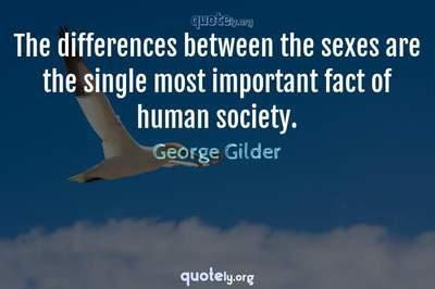 Photo Quote of The differences between the sexes are the single most important fact of human society.