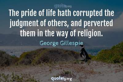 Photo Quote of The pride of life hath corrupted the judgment of others, and perverted them in the way of religion.