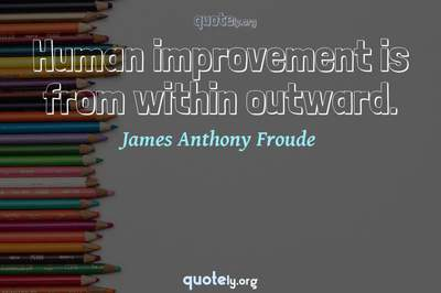 Photo Quote of Human improvement is from within outward.