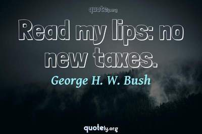 Photo Quote of Read my lips: no new taxes.