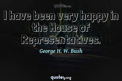 Photo Quote of I have been very happy in the House of Representatives.
