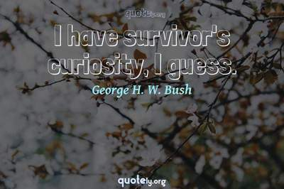 Photo Quote of I have survivor's curiosity, I guess.