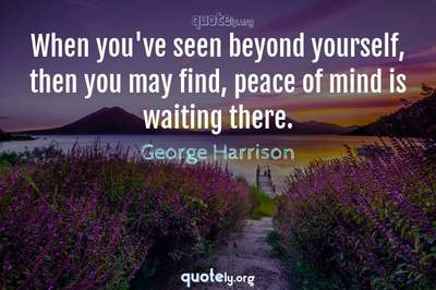 Photo Quote of When you've seen beyond yourself, then you may find, peace of mind is waiting there.