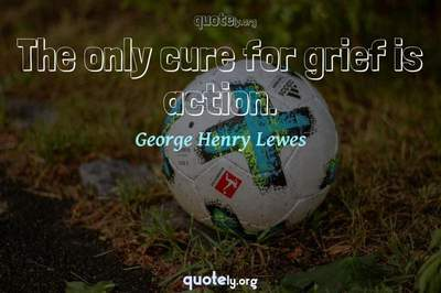 Photo Quote of The only cure for grief is action.