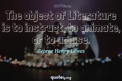 Photo Quote of The object of Literature is to instruct, to animate, or to amuse.