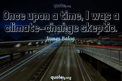 Photo Quote of Once upon a time, I was a climate-change skeptic.