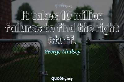 Photo Quote of It takes 10 million failures to find the right stuff.