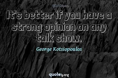 Photo Quote of It's better if you have a strong opinion on any talk show.