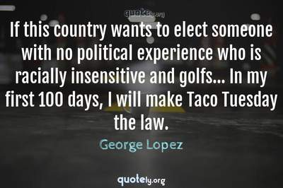 Photo Quote of If this country wants to elect someone with no political experience who is racially insensitive and golfs... In my first 100 days, I will make Taco Tuesday the law.